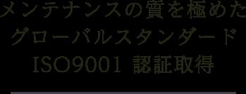 メンテナンスの質を極めたグローバルスタンダードISO9001 認証取得